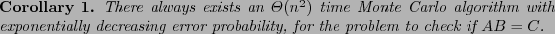 \begin{corollary} There always exists an $\Theta(n^2)$\ time Monte Carlo algorit... ...creasing error probability, for the problem to check if $AB=C$. \end{corollary}